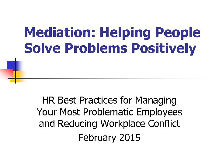 Mediation: Helping People Solve Problems Positively HR Best Practices for Managing Your Most Problematic