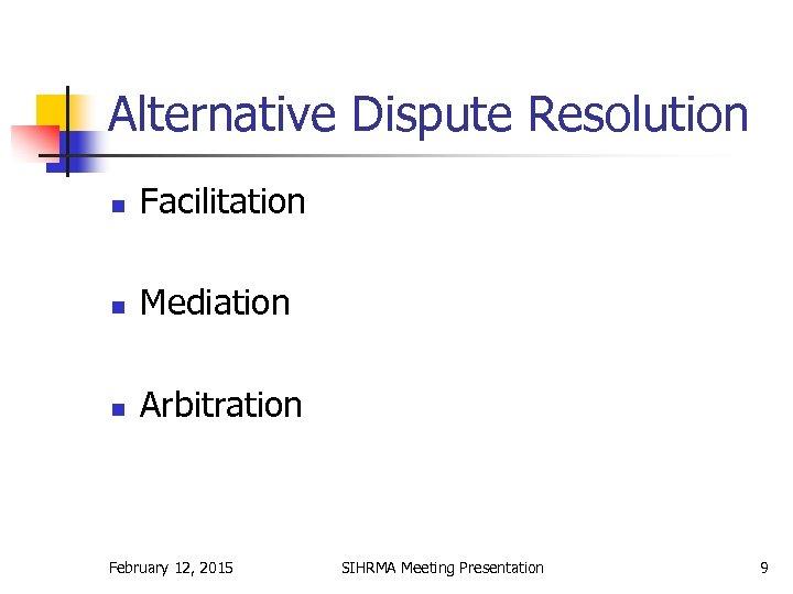 Alternative Dispute Resolution n Facilitation n Mediation n Arbitration February 12, 2015 SIHRMA Meeting