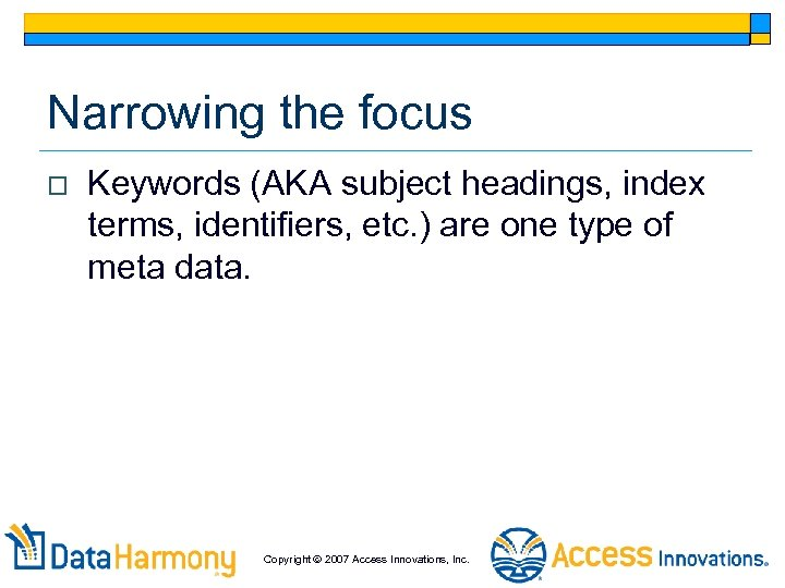 Narrowing the focus o Keywords (AKA subject headings, index terms, identifiers, etc. ) are