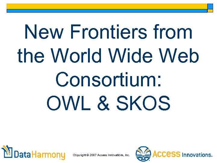 New Frontiers from the World Wide Web Consortium: OWL & SKOS Copyright 2007 Access
