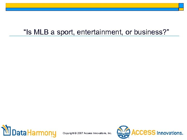 """""""Is MLB a sport, entertainment, or business? """" Copyright 2007 Access Innovations, Inc."""