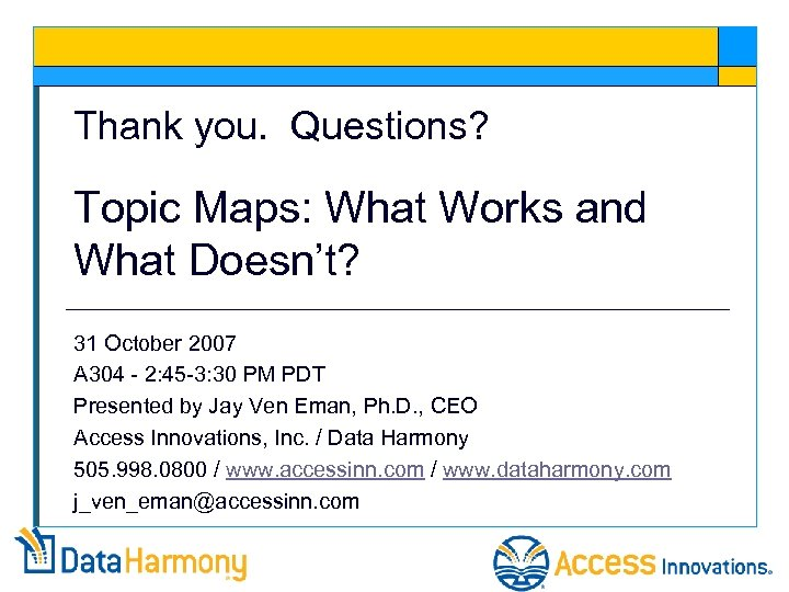 Thank you. Questions? Topic Maps: What Works and What Doesn't? 31 October 2007 A