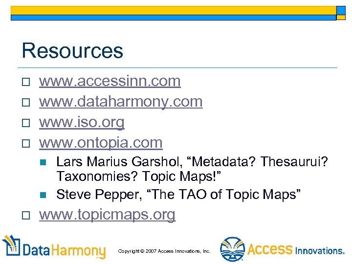 Resources o o www. accessinn. com www. dataharmony. com www. iso. org www. ontopia.