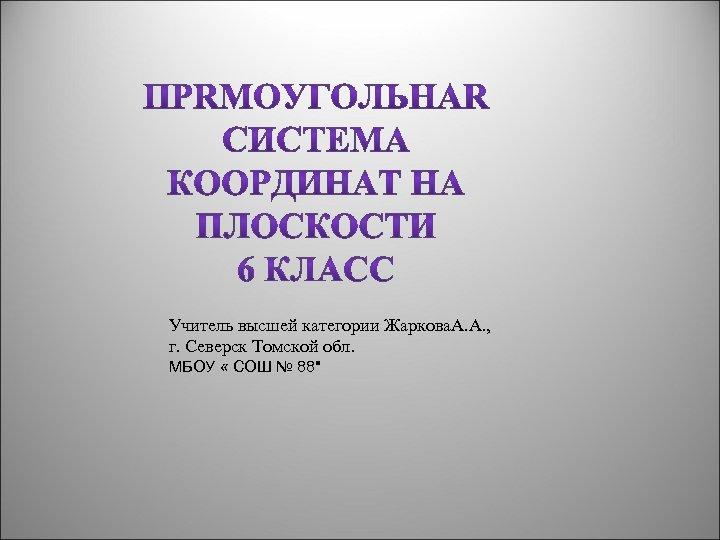 Учитель высшей категории Жаркова. А. А. , г. Северск Томской обл. МБОУ « СОШ