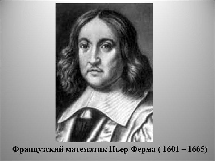 Французский математик Пьер Ферма ( 1601 – 1665)