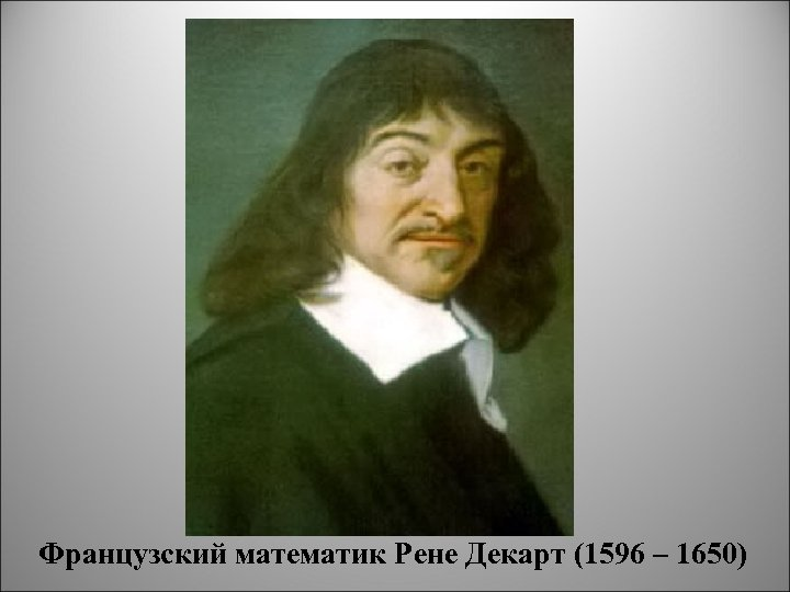 Французский математик Рене Декарт (1596 – 1650)