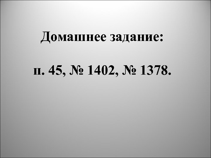 Домашнее задание: п. 45, № 1402, № 1378.