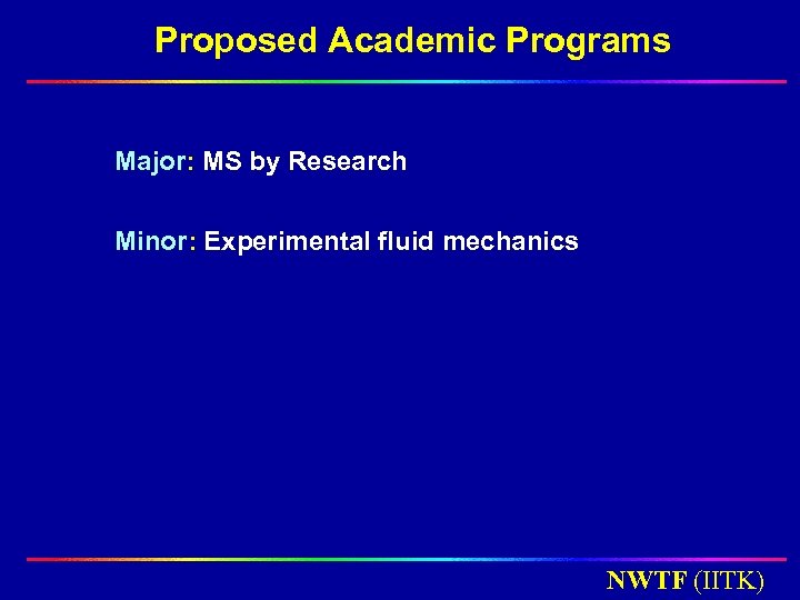 Proposed Academic Programs Major: MS by Research Minor: Experimental fluid mechanics NWTF (IITK)