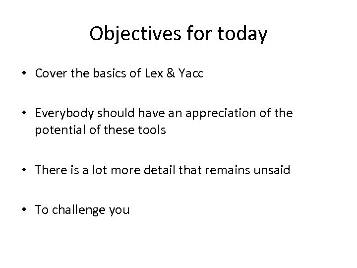 Objectives for today • Cover the basics of Lex & Yacc • Everybody should