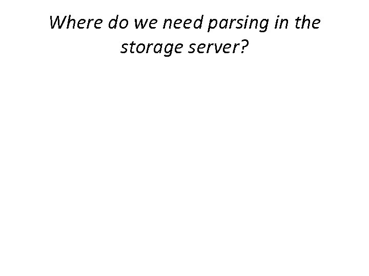 Where do we need parsing in the storage server?