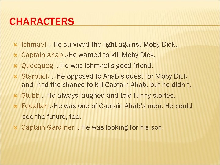 CHARACTERS Ishmael. - He survived the fight against Moby Dick. Captain Ahab. -He wanted