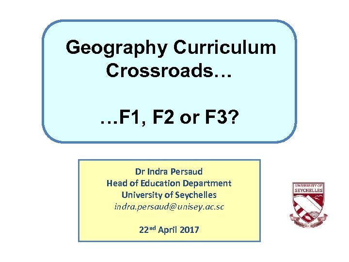 Geography Curriculum Crossroads… …F 1, F 2 or F 3? Dr Indra Persaud Head