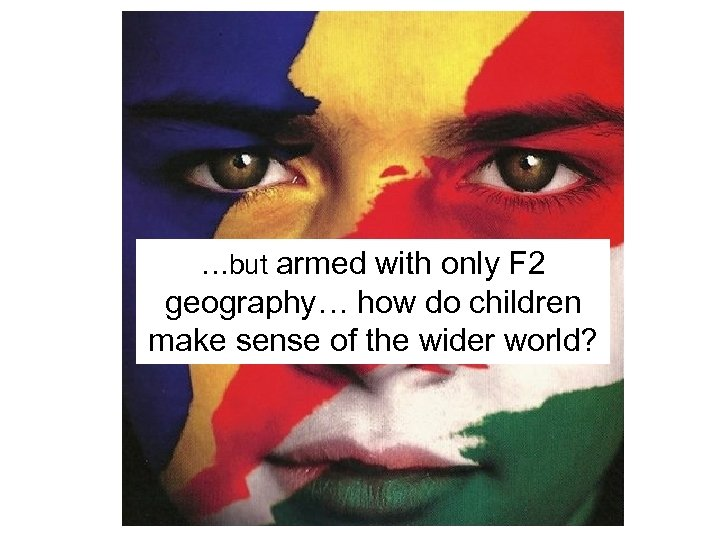 …but armed with only F 2 geography… how do children make sense of the