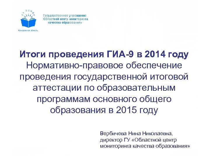 Итоги проведения ГИА-9 в 2014 году Нормативно-правовое обеспечение проведения государственной итоговой аттестации по образовательным
