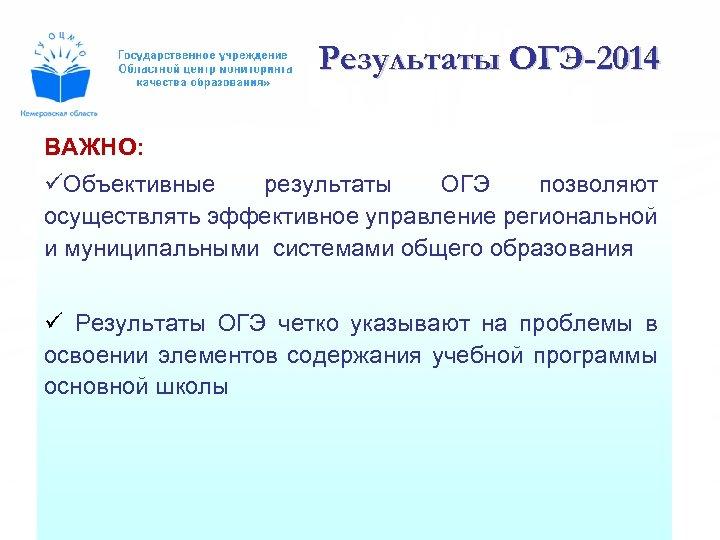 Результаты ОГЭ-2014 ВАЖНО: üОбъективные результаты ОГЭ позволяют осуществлять эффективное управление региональной и муниципальными системами