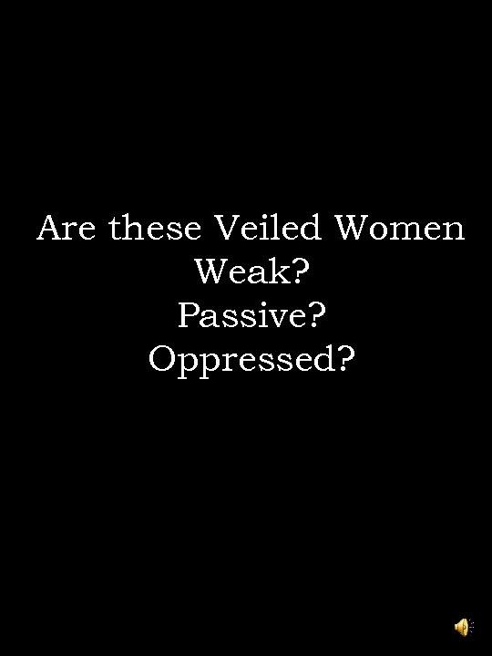 Are these Veiled Women Weak? Passive? Oppressed?