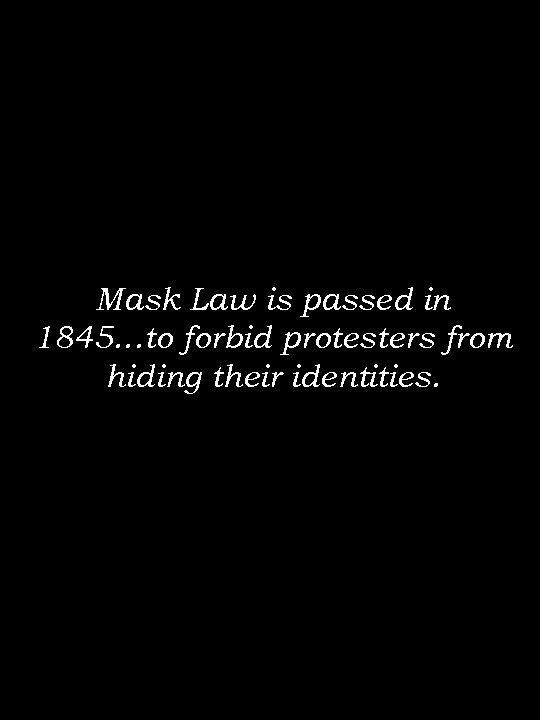 Mask Law is passed in 1845…to forbid protesters from hiding their identities.