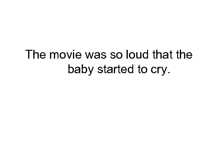 The movie was so loud that the baby started to cry.