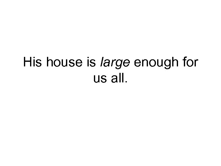 His house is large enough for us all.