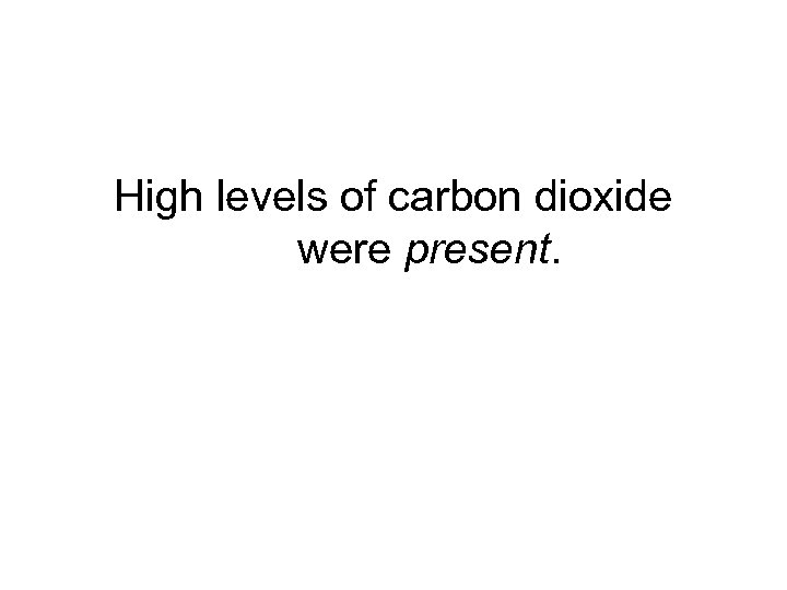 High levels of carbon dioxide were present.