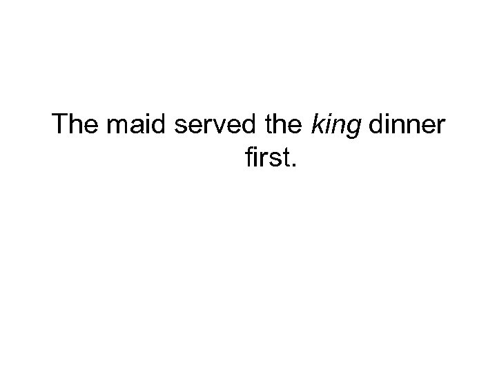 The maid served the king dinner first.