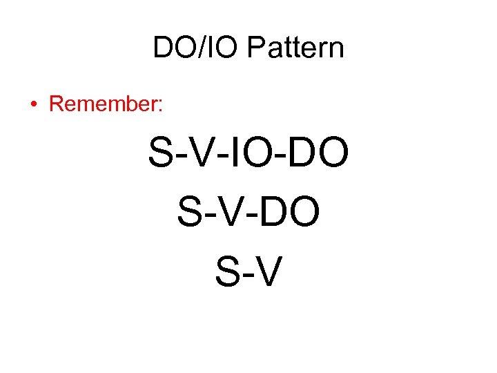DO/IO Pattern • Remember: S-V-IO-DO S-V