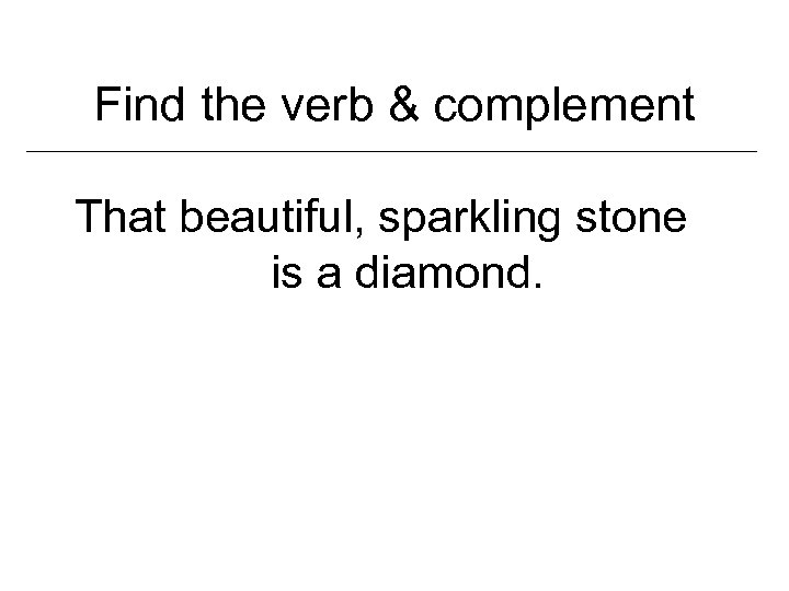 Find the verb & complement That beautiful, sparkling stone is a diamond.