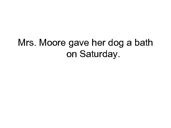 Mrs. Moore gave her dog a bath on Saturday.