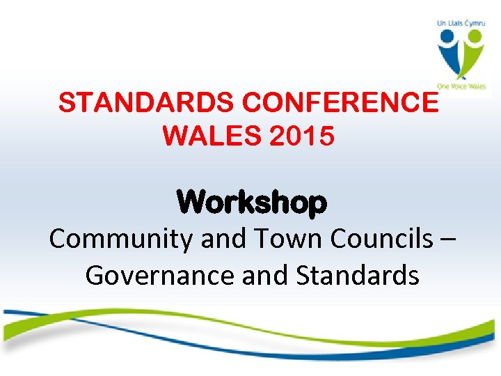 STANDARDS CONFERENCE WALES 2015 Workshop Community and Town Councils – Governance and Standards
