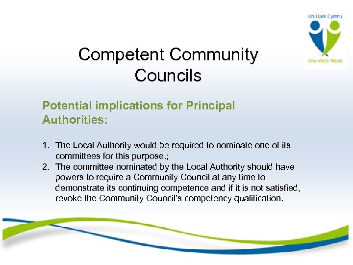 Competent Community Councils Potential implications for Principal Authorities: 1. The Local Authority would be