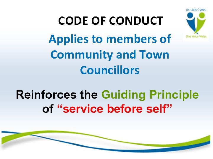 CODE OF CONDUCT Applies to members of Community and Town Councillors Reinforces the Guiding