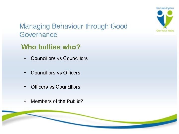 Managing Behaviour through Good Governance Who bullies who? • Councillors vs Councillors • Councillors