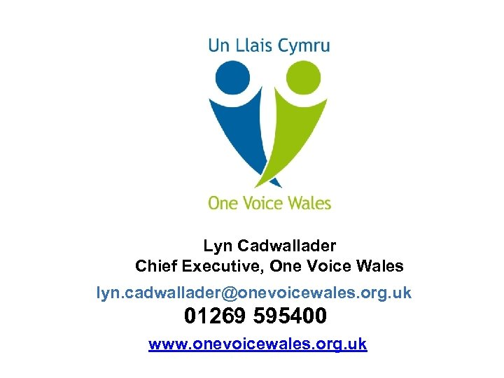 Lyn Cadwallader Chief Executive, One Voice Wales lyn. cadwallader@onevoicewales. org. uk 01269 595400 www.
