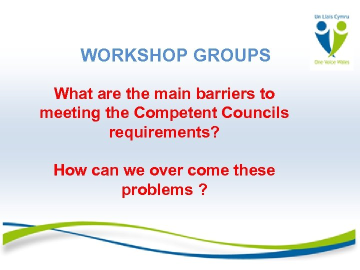 WORKSHOP GROUPS What are the main barriers to meeting the Competent Councils requirements? How