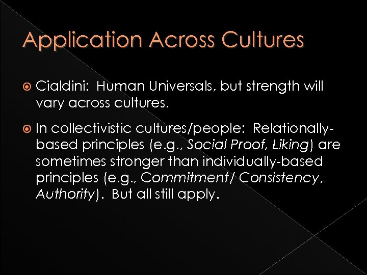Application Across Cultures Cialdini: Human Universals, but strength will vary across cultures. In collectivistic