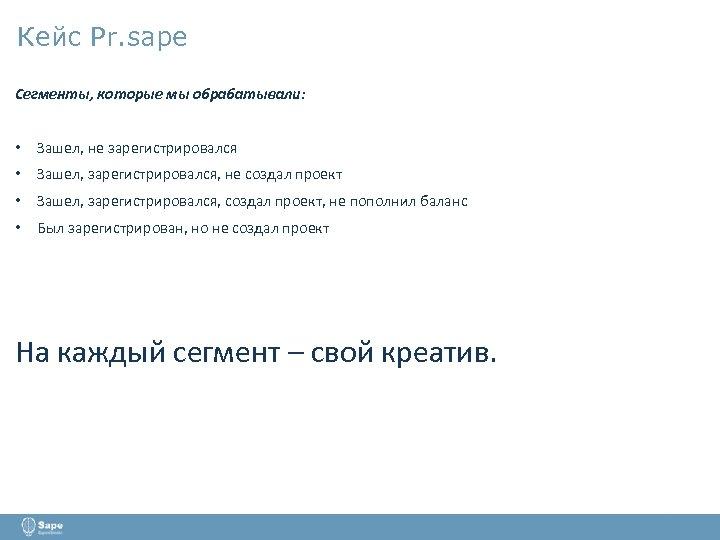 Кейс Pr. sape Сегменты, которые мы обрабатывали: • Зашел, не зарегистрировался • Зашел, зарегистрировался,