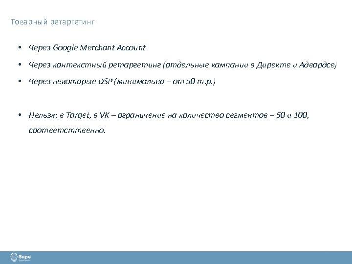 Товарный ретаргетинг • Через Google Merchant Account • Через контекстный ретаргетинг (отдельные кампании в