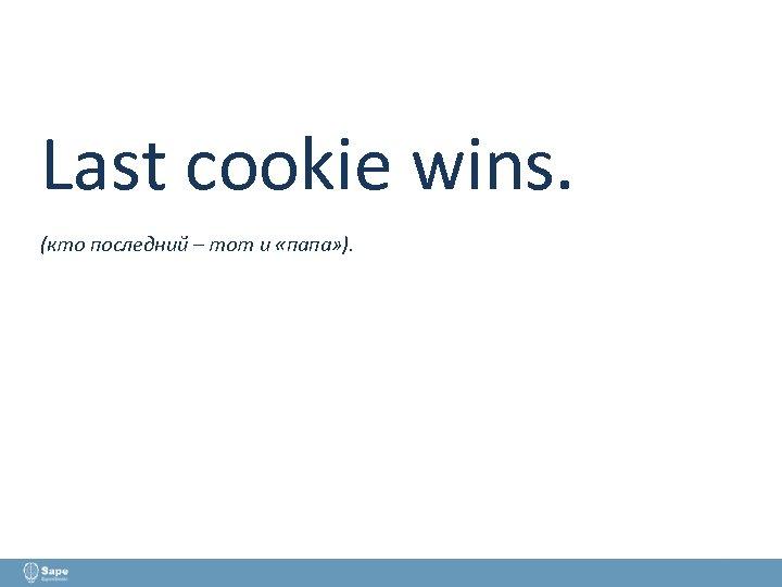 Last cookie wins. (кто последний – тот и «папа» ).