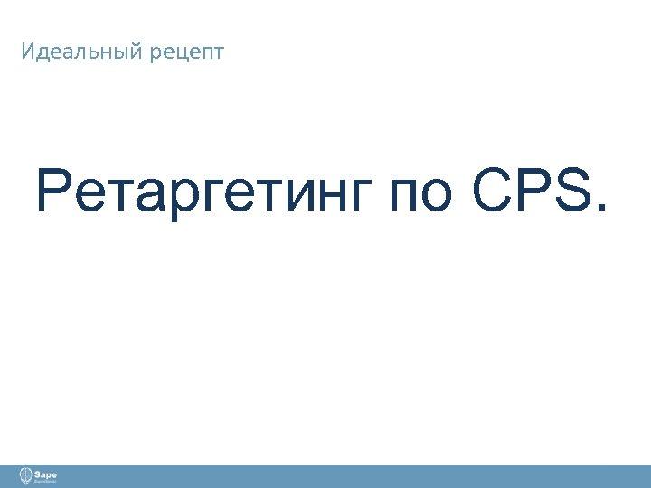 Идеальный рецепт Ретаргетинг по CPS.