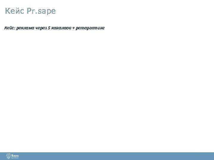 Кейс Pr. sape Кейс: реклама через 5 каналаов + ретаргетинг