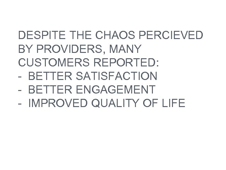 DESPITE THE CHAOS PERCIEVED BY PROVIDERS, MANY CUSTOMERS REPORTED: - BETTER SATISFACTION - BETTER