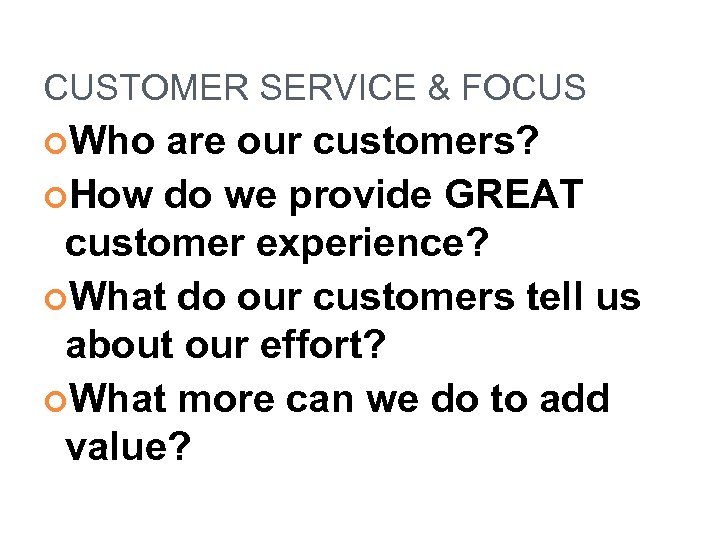 CUSTOMER SERVICE & FOCUS Who are our customers? How do we provide GREAT customer