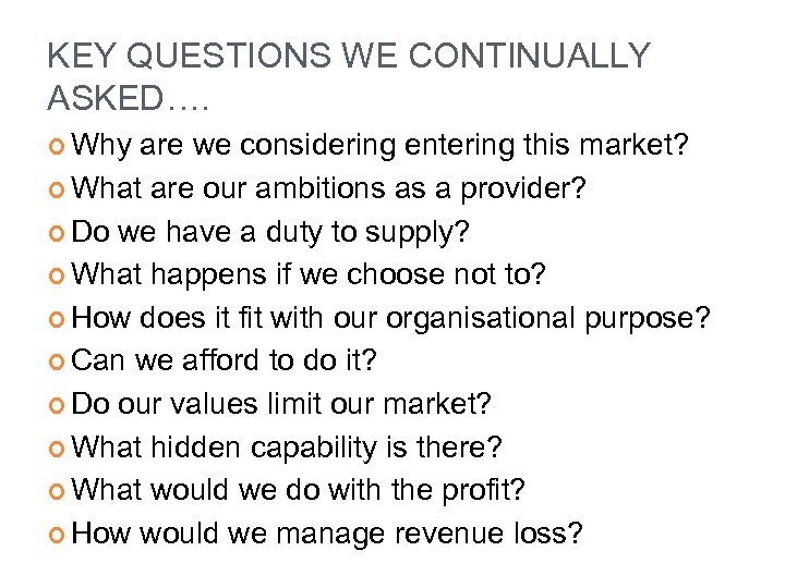 KEY QUESTIONS WE CONTINUALLY ASKED…. Why are we considering entering this market? What are