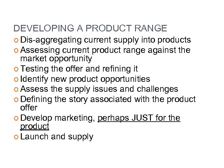 DEVELOPING A PRODUCT RANGE Dis-aggregating current supply into products Assessing current product range against
