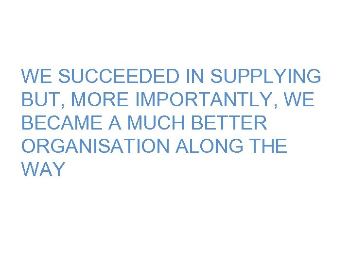 WE SUCCEEDED IN SUPPLYING BUT, MORE IMPORTANTLY, WE BECAME A MUCH BETTER ORGANISATION ALONG