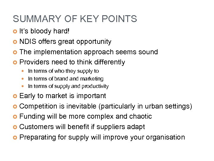 SUMMARY OF KEY POINTS It's bloody hard! NDIS offers great opportunity The implementation approach