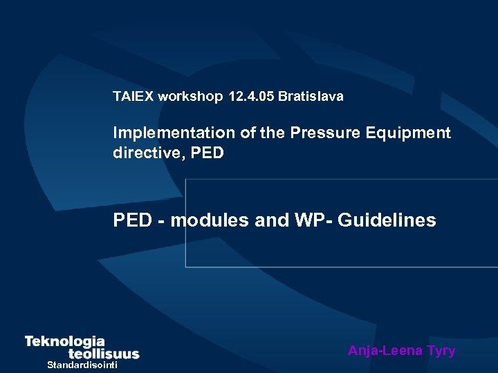 TAIEX workshop 12. 4. 05 Bratislava Implementation of the Pressure Equipment directive, PED -