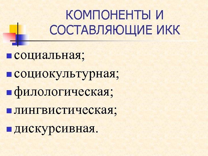 КОМПОНЕНТЫ И СОСТАВЛЯЮЩИЕ ИКК социальная; n социокультурная; n филологическая; n лингвистическая; n дискурсивная. n
