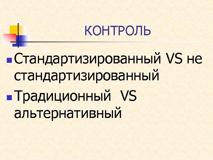 КОНТРОЛЬ Стандартизированный VS не стандартизированный n Традиционный VS альтернативный n