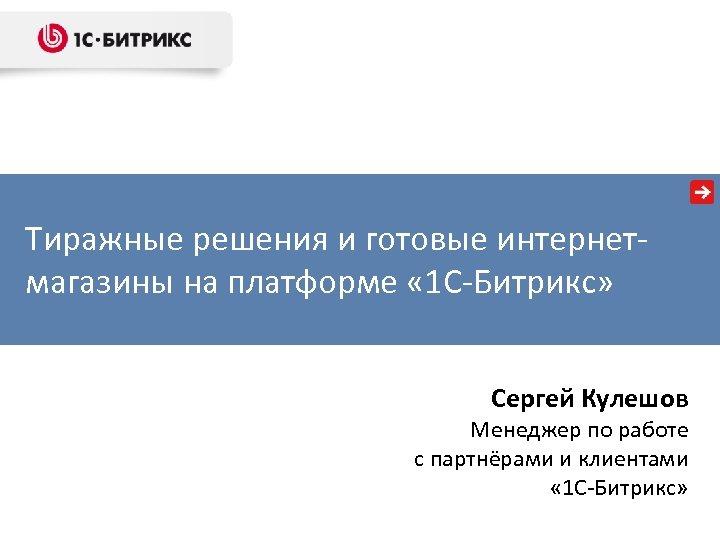 Тиражные решения и готовые интернетмагазины на платформе « 1 С-Битрикс» Сергей Кулешов Менеджер по